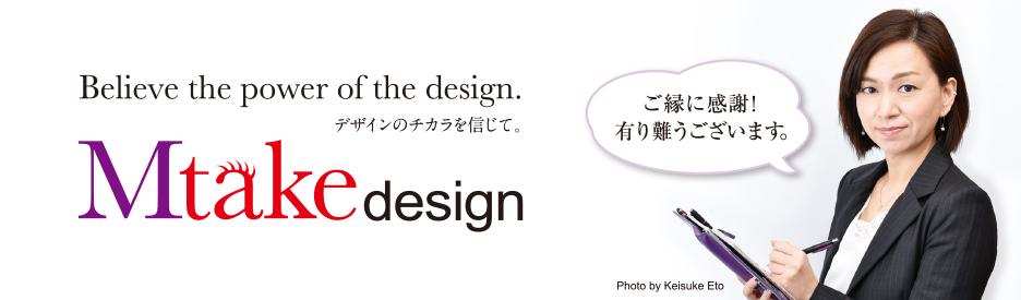 """Mtake design(エムテイク デザイン)は""""デザインの力""""でお客さまをサポートし、お客さまと共に成長する出会いんパートナーでありたいと考えています。"""
